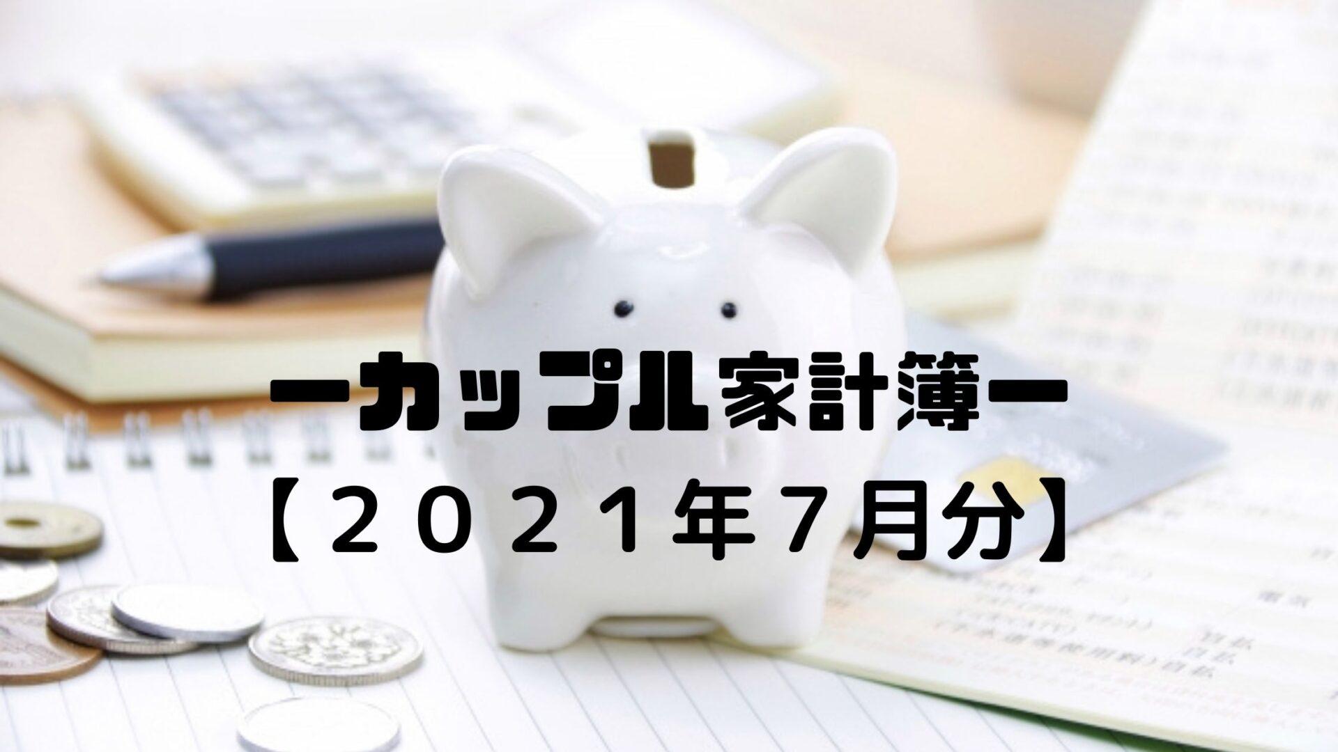 【カップル家計簿2021年7月分】やっぱりリゾバしてないとお金使っちゃう!